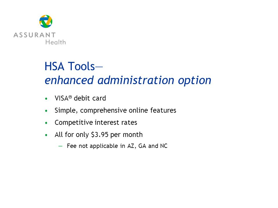 HSA Tools enhanced administration option VISA debit card Simple, comprehensive online features Competitive interest rates All for only $3.95 per month Fee not applicable in AZ, GA and NC
