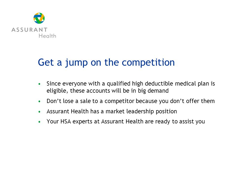 Get a jump on the competition Since everyone with a qualified high deductible medical plan is eligible, these accounts will be in big demand Dont lose a sale to a competitor because you dont offer them Assurant Health has a market leadership position Your HSA experts at Assurant Health are ready to assist you