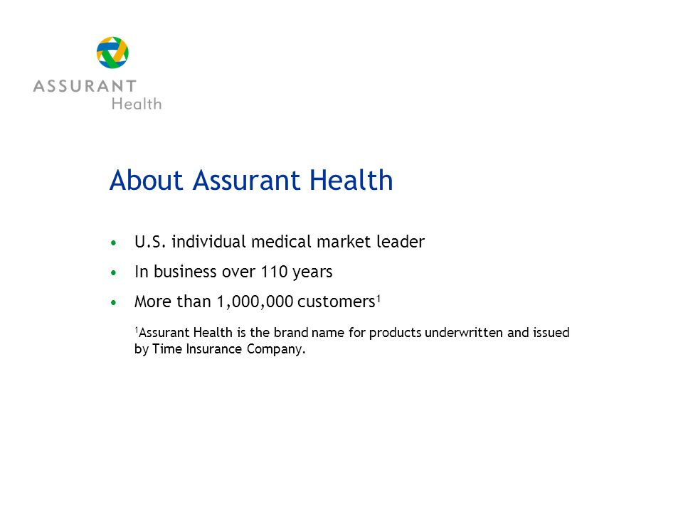 About Assurant Health U.S. individual medical market leader In business over 110 years More than 1,000,000 customers 1 1 Assurant Health is the brand