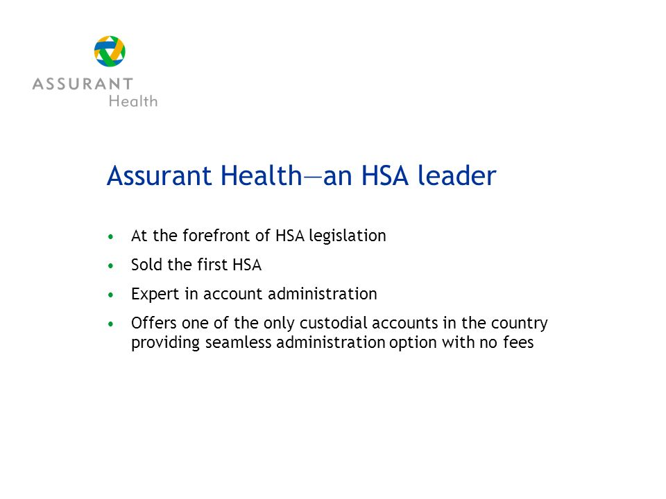 Assurant Healthan HSA leader At the forefront of HSA legislation Sold the first HSA Expert in account administration Offers one of the only custodial accounts in the country providing seamless administration option with no fees