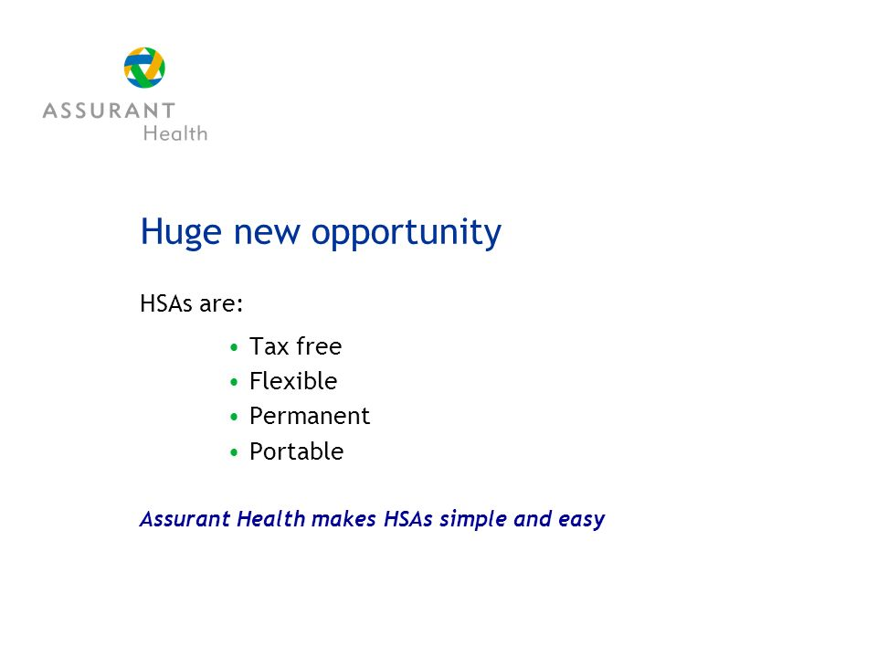 Huge new opportunity HSAs are: Tax free Flexible Permanent Portable Assurant Health makes HSAs simple and easy