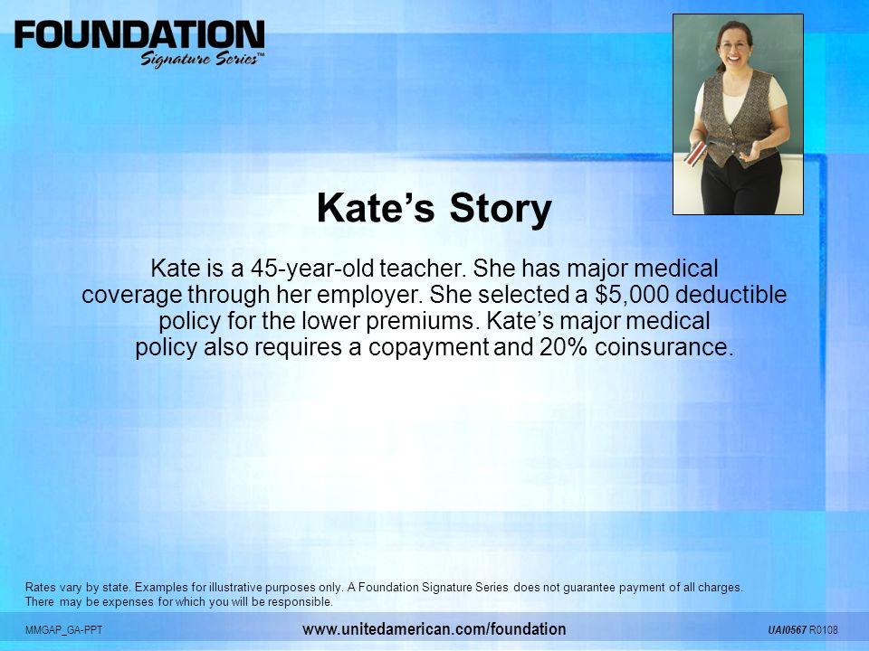 MMGAP_GA-PPT UAI0567 R0108 www.unitedamerican.com/foundation Kates Story Kate is a 45-year-old teacher. She has major medical coverage through her emp