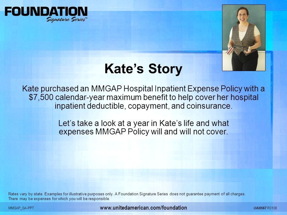 MMGAP_GA-PPT UAI0567 R0108 www.unitedamerican.com/foundation Kates Story Kate purchased an MMGAP Hospital Inpatient Expense Policy with a $7,500 calen