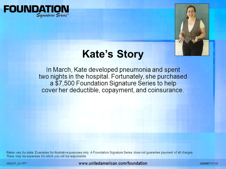 MMGAP_GA-PPT UAI0567 R0108 www.unitedamerican.com/foundation Kates Story In March, Kate developed pneumonia and spent two nights in the hospital. Fort