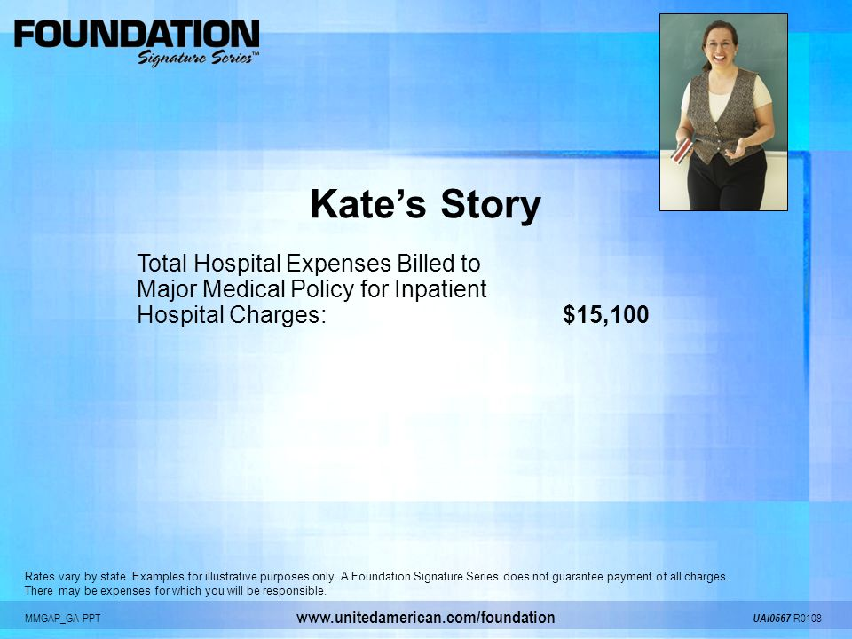 MMGAP_GA-PPT UAI0567 R0108 www.unitedamerican.com/foundation Kates Story Total Hospital Expenses Billed to Major Medical Policy for Inpatient Hospital