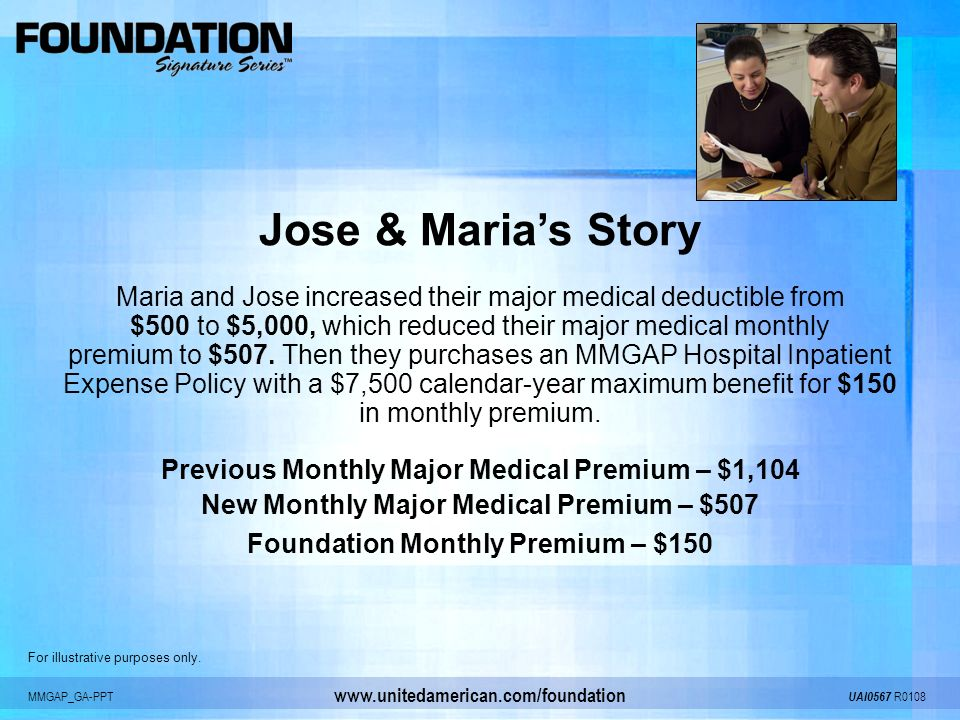 MMGAP_GA-PPT UAI0567 R0108 www.unitedamerican.com/foundation Jose & Marias Story Maria and Jose increased their major medical deductible from $500 to