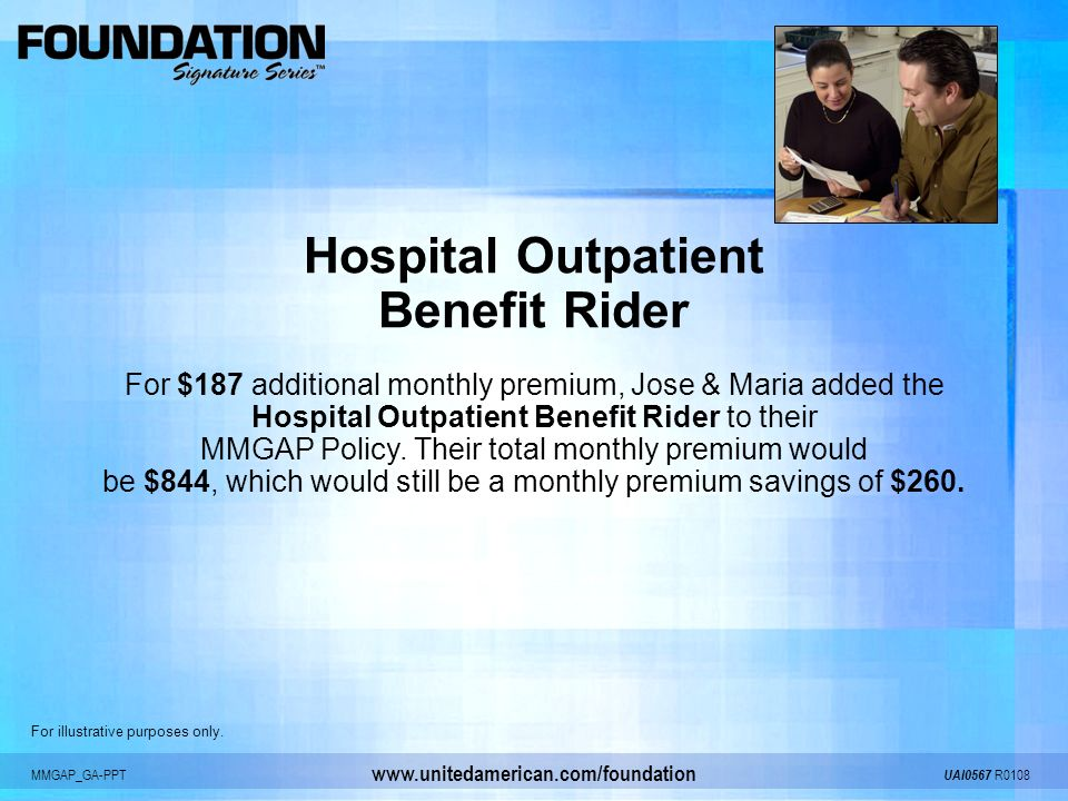 MMGAP_GA-PPT UAI0567 R0108 www.unitedamerican.com/foundation Hospital Outpatient Benefit Rider For $187 additional monthly premium, Jose & Maria added
