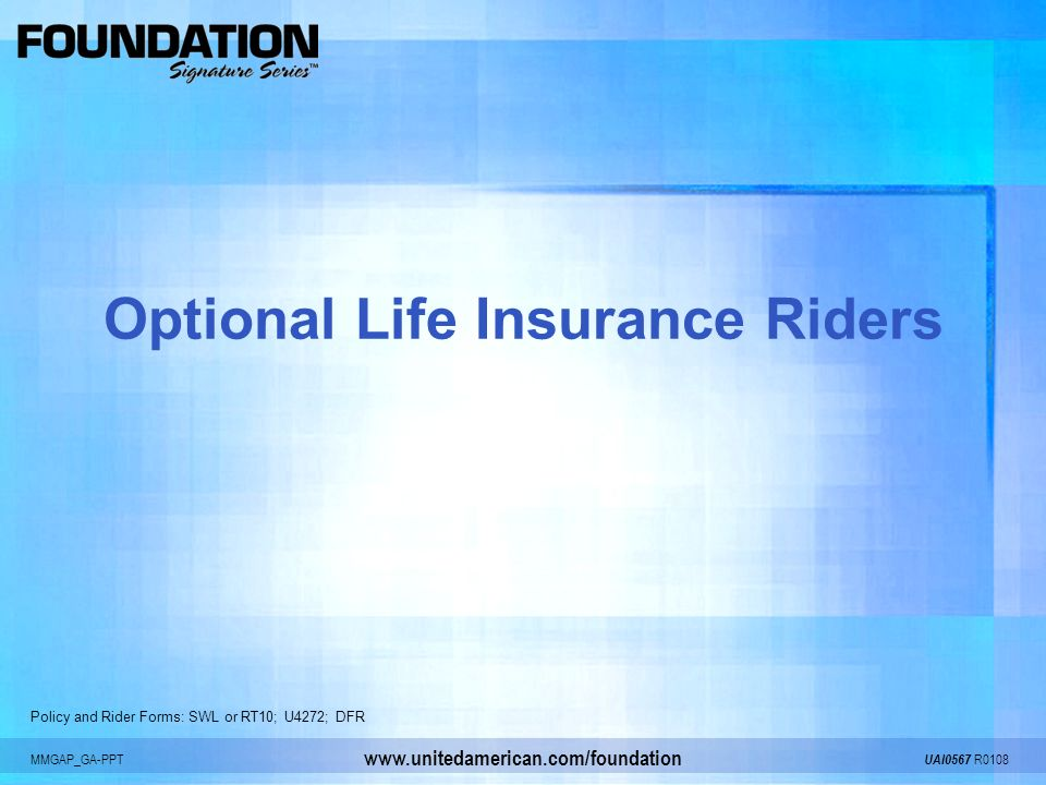 MMGAP_GA-PPT UAI0567 R0108 www.unitedamerican.com/foundation Optional Life Insurance Riders Policy and Rider Forms: SWL or RT10; U4272; DFR