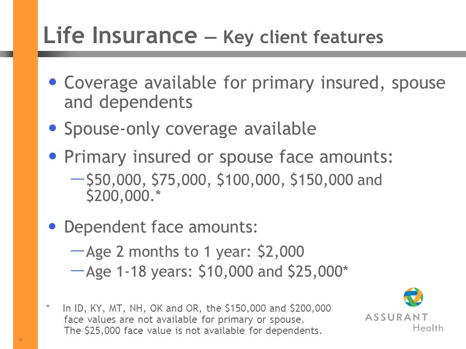 10 Life Insurance Key client features Coverage available for primary insured, spouse and dependents Spouse-only coverage available Primary insured or