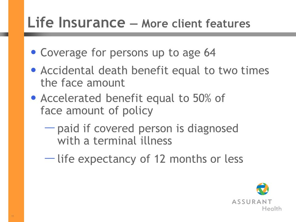 11 Life Insurance More client features Coverage for persons up to age 64 Accidental death benefit equal to two times the face amount Accelerated benefit equal to 50% of face amount of policy paid if covered person is diagnosed with a terminal illness life expectancy of 12 months or less