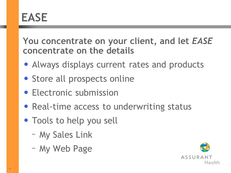 24 EASE You concentrate on your client, and let EASE concentrate on the details Always displays current rates and products Store all prospects online Electronic submission Real-time access to underwriting status Tools to help you sell – My Sales Link – My Web Page