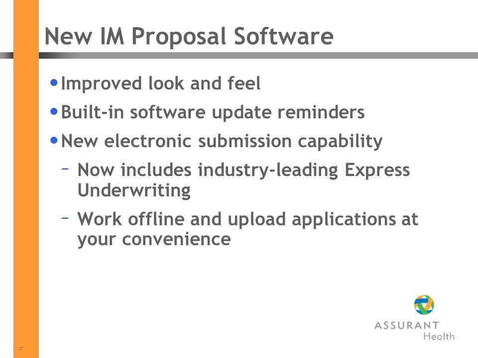 27 New IM Proposal Software Improved look and feel Built-in software update reminders New electronic submission capability – Now includes industry-leading Express Underwriting – Work offline and upload applications at your convenience