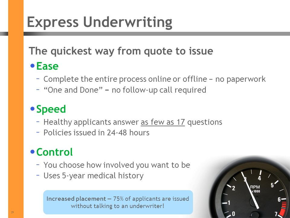 29 Express Underwriting The quickest way from quote to issue Ease – Complete the entire process online or offline no paperwork – One and Done no follow-up call required Speed – Healthy applicants answer as few as 17 questions – Policies issued in hours Control – You choose how involved you want to be – Uses 5-year medical history Increased placement 75% of applicants are issued without talking to an underwriter!