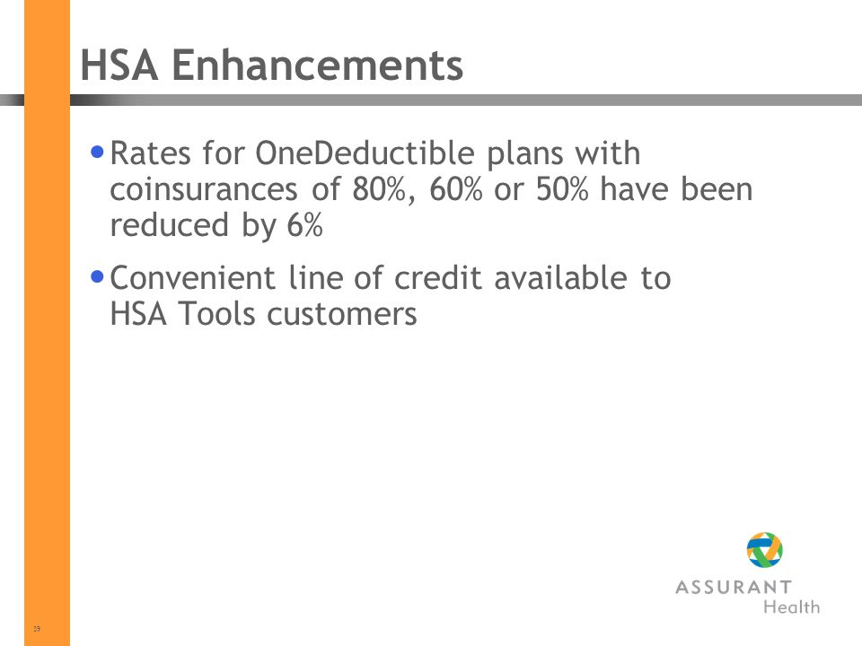 39 HSA Enhancements Rates for OneDeductible plans with coinsurances of 80%, 60% or 50% have been reduced by 6% Convenient line of credit available to HSA Tools customers