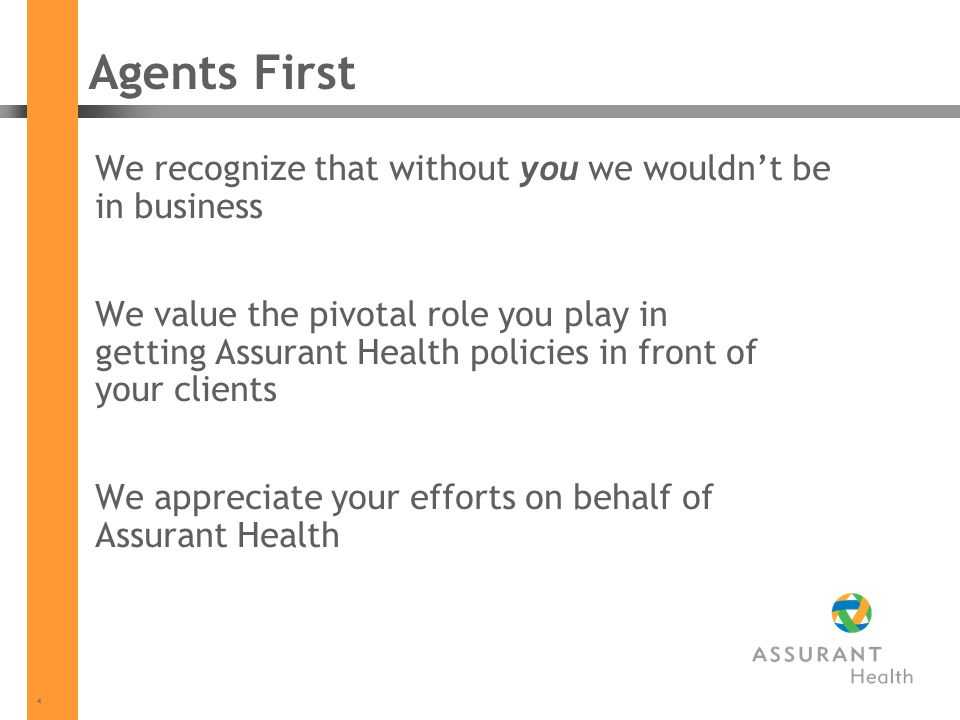 4 Agents First We recognize that without you we wouldnt be in business We value the pivotal role you play in getting Assurant Health policies in front of your clients We appreciate your efforts on behalf of Assurant Health