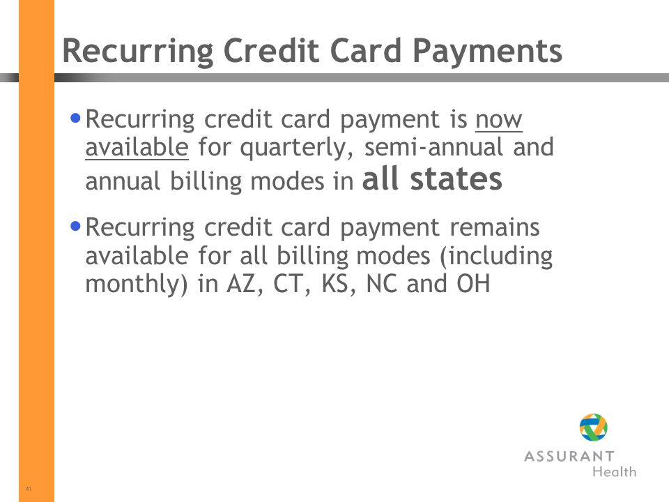 41 Recurring Credit Card Payments Recurring credit card payment is now available for quarterly, semi-annual and annual billing modes in all states Recurring credit card payment remains available for all billing modes (including monthly) in AZ, CT, KS, NC and OH