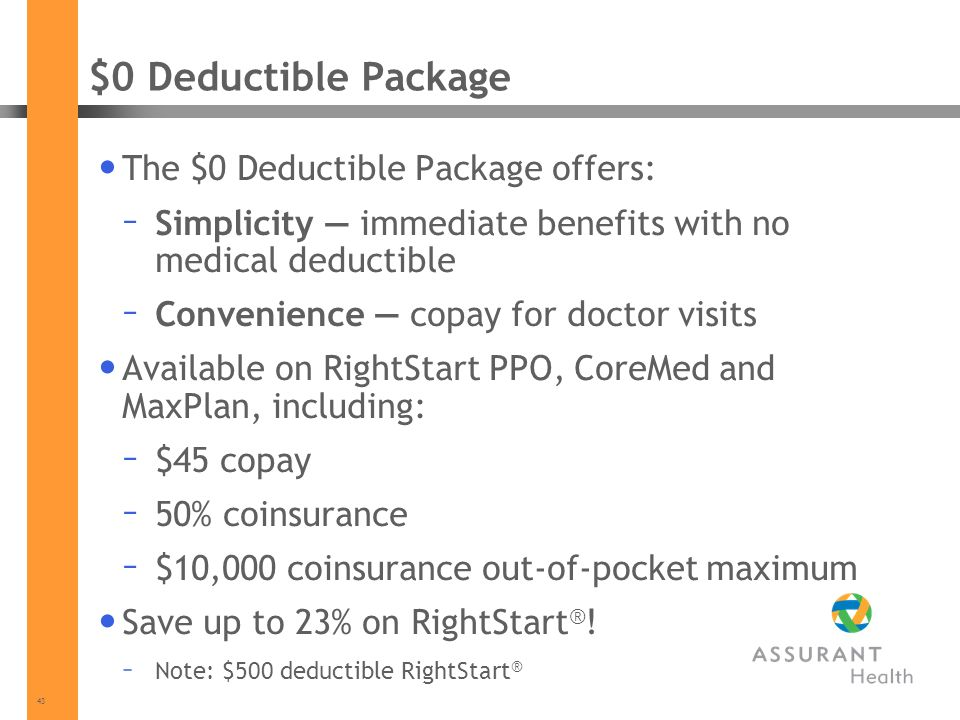 43 $0 Deductible Package The $0 Deductible Package offers: – Simplicity immediate benefits with no medical deductible – Convenience copay for doctor visits Available on RightStart PPO, CoreMed and MaxPlan, including: – $45 copay – 50% coinsurance – $10,000 coinsurance out-of-pocket maximum Save up to 23% on RightStart ® .