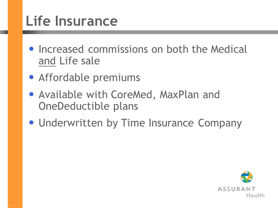 8 Life Insurance Increased commissions on both the Medical and Life sale Affordable premiums Available with CoreMed, MaxPlan and OneDeductible plans Underwritten by Time Insurance Company
