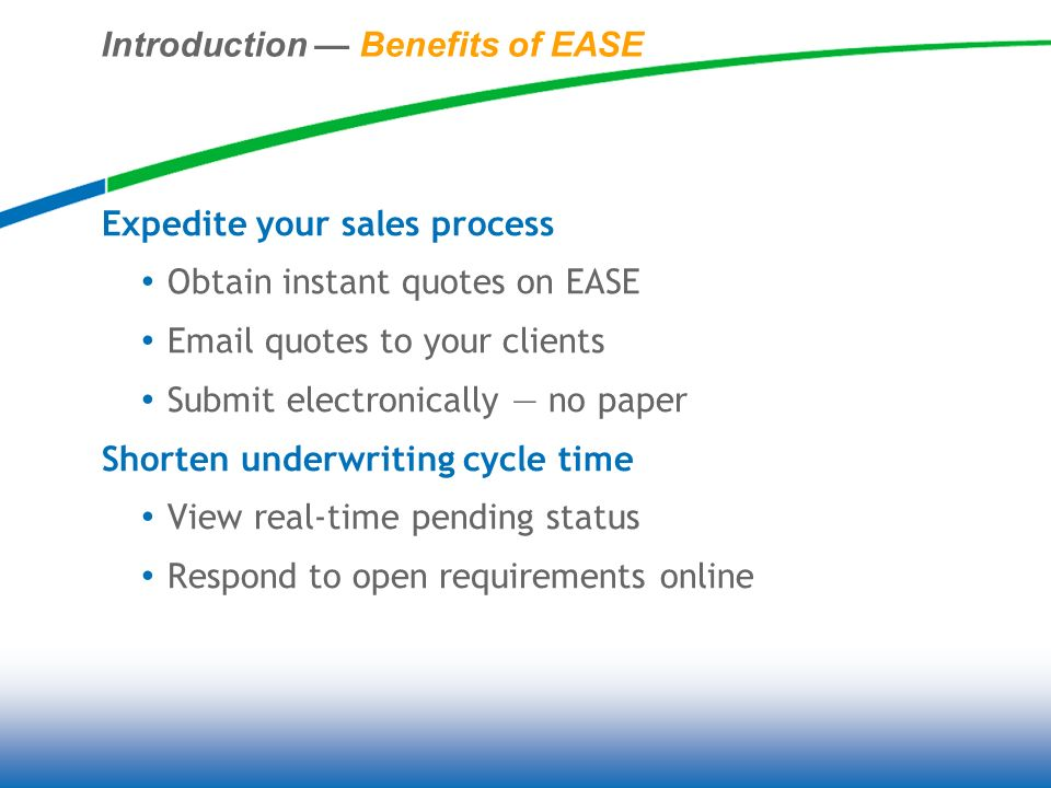 Introduction Benefits of EASE Expedite your sales process Obtain instant quotes on EASE Email quotes to your clients Submit electronically no paper Shorten underwriting cycle time View real-time pending status Respond to open requirements online