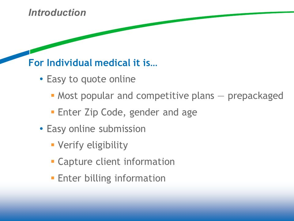 Introduction For Individual medical it is… Easy to quote online Most popular and competitive plans prepackaged Enter Zip Code, gender and age Easy online submission Verify eligibility Capture client information Enter billing information