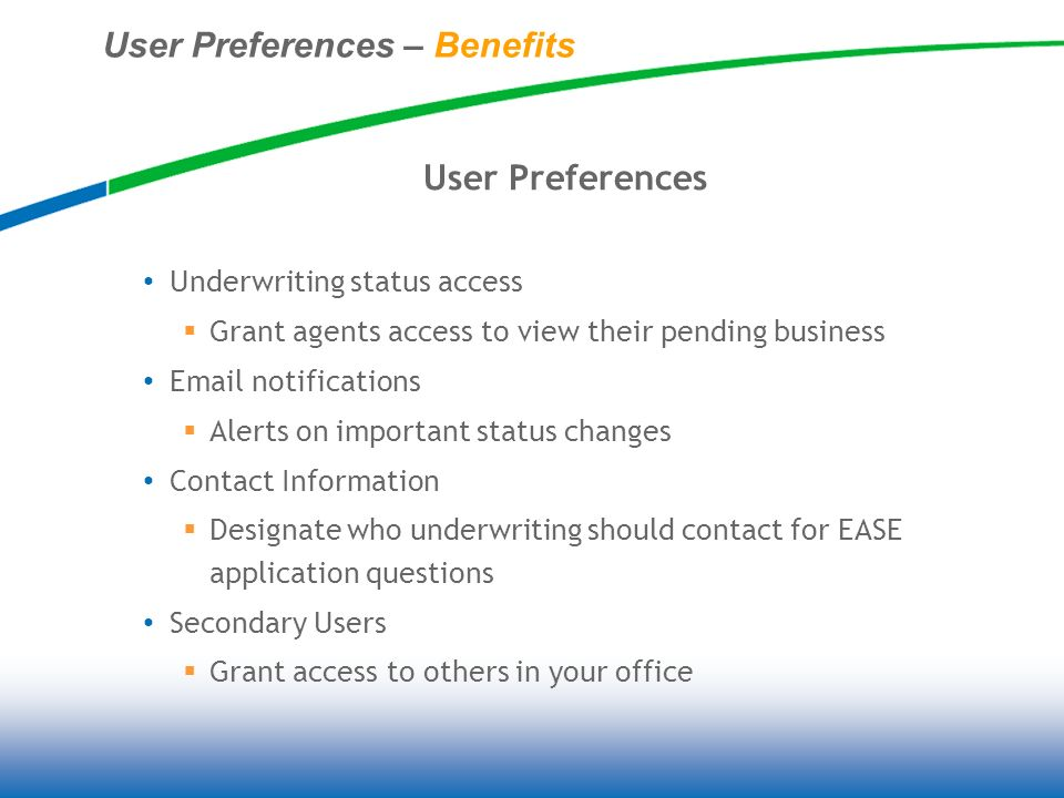 User Preferences – Benefits User Preferences Underwriting status access Grant agents access to view their pending business Email notifications Alerts on important status changes Contact Information Designate who underwriting should contact for EASE application questions Secondary Users Grant access to others in your office