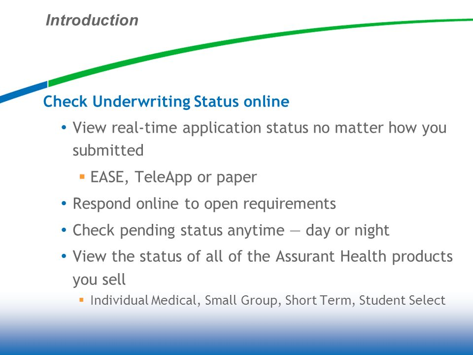 Introduction Check Underwriting Status online View real-time application status no matter how you submitted EASE, TeleApp or paper Respond online to open requirements Check pending status anytime day or night View the status of all of the Assurant Health products you sell Individual Medical, Small Group, Short Term, Student Select