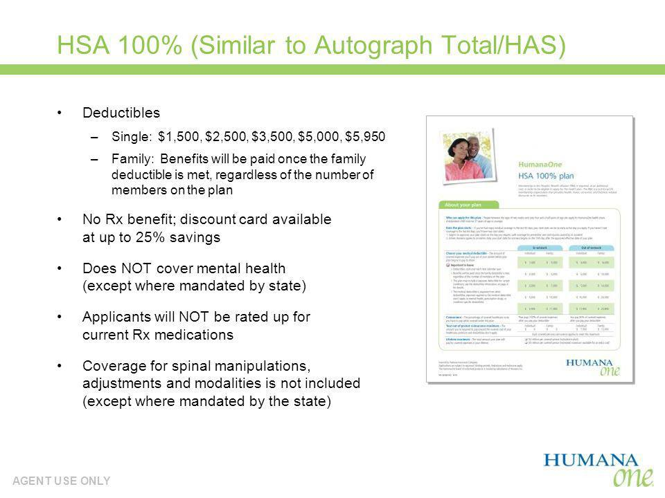AGENT USE ONLY HSA 100% (Similar to Autograph Total/HAS) Deductibles –Single: $1,500, $2,500, $3,500, $5,000, $5,950 –Family: Benefits will be paid on