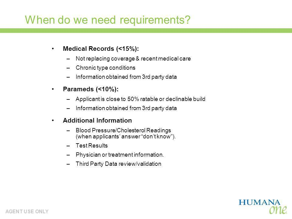 AGENT USE ONLY When do we need requirements? Medical Records (<15%): –Not replacing coverage & recent medical care –Chronic type conditions –Informati