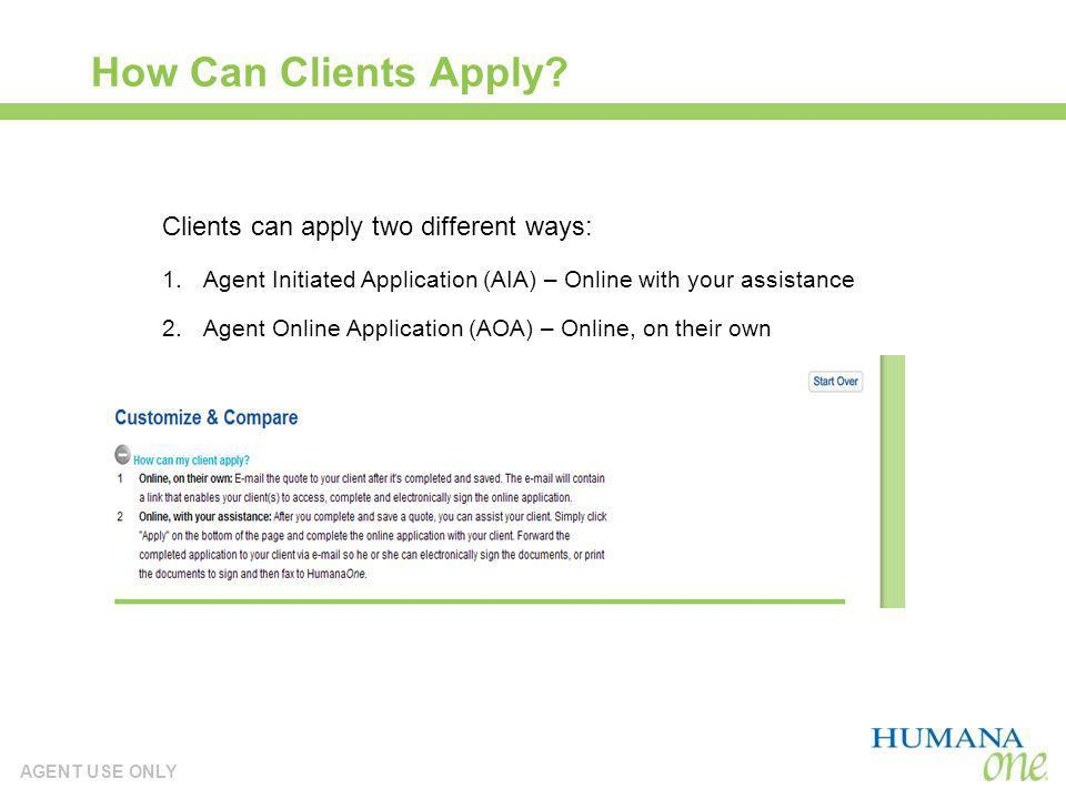 AGENT USE ONLY How Can Clients Apply? Clients can apply two different ways: 1.Agent Initiated Application (AIA) – Online with your assistance 2.Agent