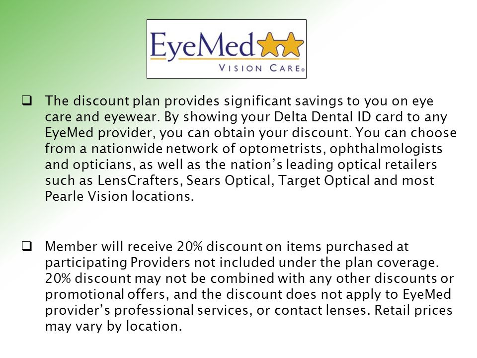 The discount plan provides significant savings to you on eye care and eyewear. By showing your Delta Dental ID card to any EyeMed provider, you can ob