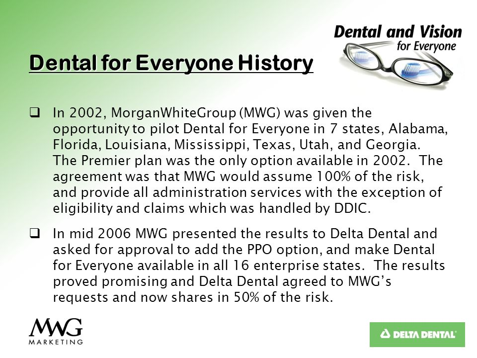 Dental for Everyone History In 2002, MorganWhiteGroup (MWG) was given the opportunity to pilot Dental for Everyone in 7 states, Alabama, Florida, Loui