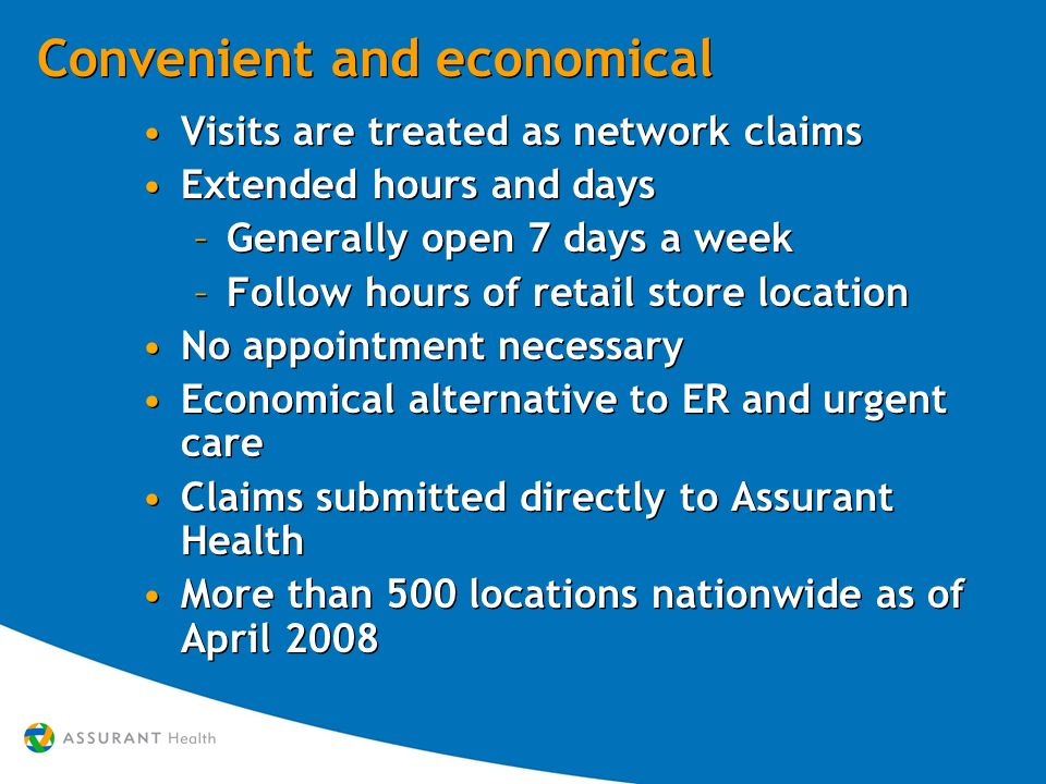 Convenient and economical Visits are treated as network claims Extended hours and days –Generally open 7 days a week –Follow hours of retail store location No appointment necessary Economical alternative to ER and urgent care Claims submitted directly to Assurant Health More than 500 locations nationwide as of April 2008 Visits are treated as network claims Extended hours and days –Generally open 7 days a week –Follow hours of retail store location No appointment necessary Economical alternative to ER and urgent care Claims submitted directly to Assurant Health More than 500 locations nationwide as of April 2008