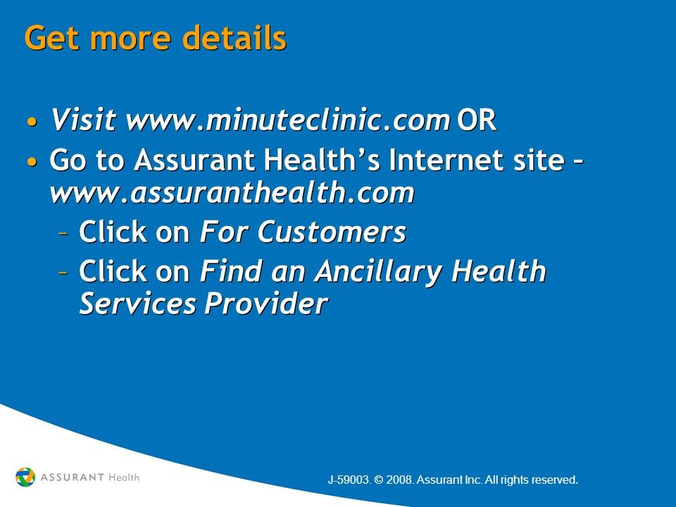 Get more details Visit www.minuteclinic.com OR Go to Assurant Healths Internet site – www.assuranthealth.com –Click on For Customers –Click on Find an Ancillary Health Services Provider Visit www.minuteclinic.com OR Go to Assurant Healths Internet site – www.assuranthealth.com –Click on For Customers –Click on Find an Ancillary Health Services Provider J-59003.