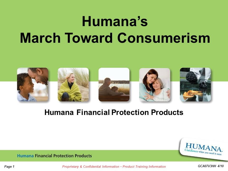 1 1 Page 1Proprietary & Confidential Information - Product Training Information GCA07V3HH 4/10 Humana Financial Protection Products Humanas March Toward Consumerism