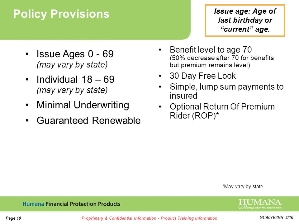 10 Page 10Proprietary & Confidential Information - Product Training Information GCA07V3HH 4/10 Benefit level to age 70 (50% decrease after 70 for benefits but premium remains level) 30 Day Free Look Simple, lump sum payments to insured Optional Return Of Premium Rider (ROP)* Issue Ages 0 - 69 (may vary by state) Individual 18 – 69 (may vary by state) Minimal Underwriting Guaranteed Renewable Policy Provisions *May vary by state Issue age: Age of last birthday or current age.