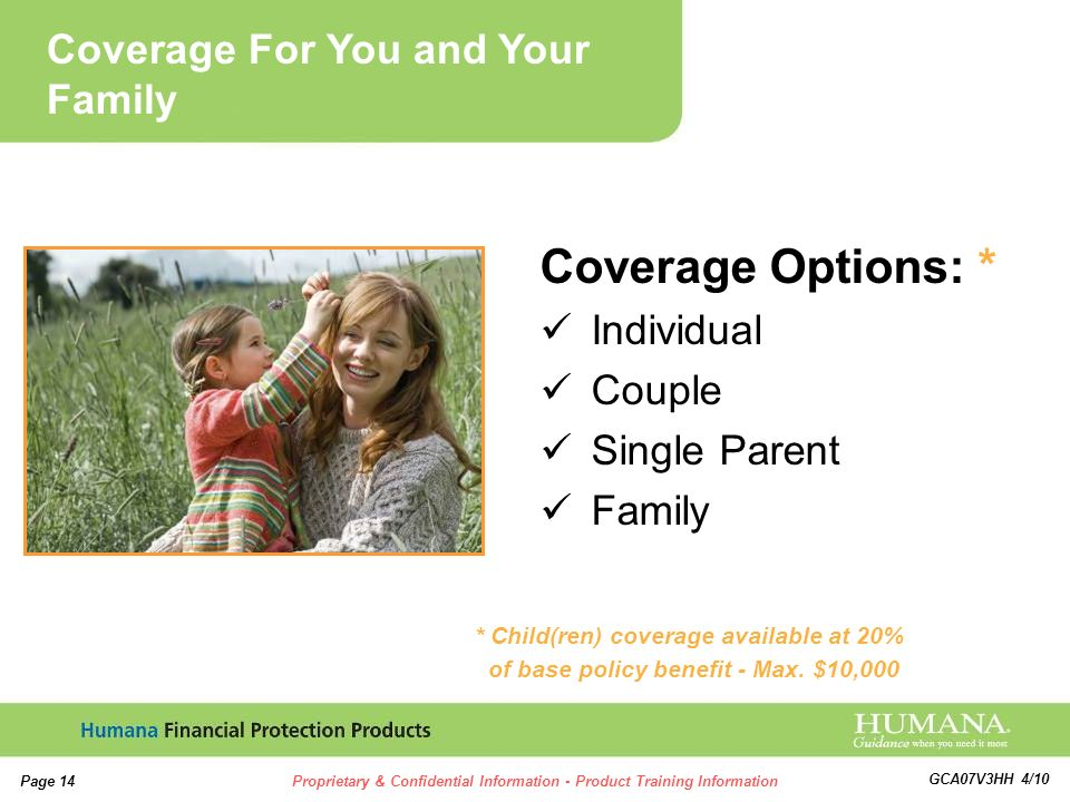 14 Page 14Proprietary & Confidential Information - Product Training Information GCA07V3HH 4/10 Coverage Options: * Individual Couple Single Parent Family * Child(ren) coverage available at 20% of base policy benefit - Max.