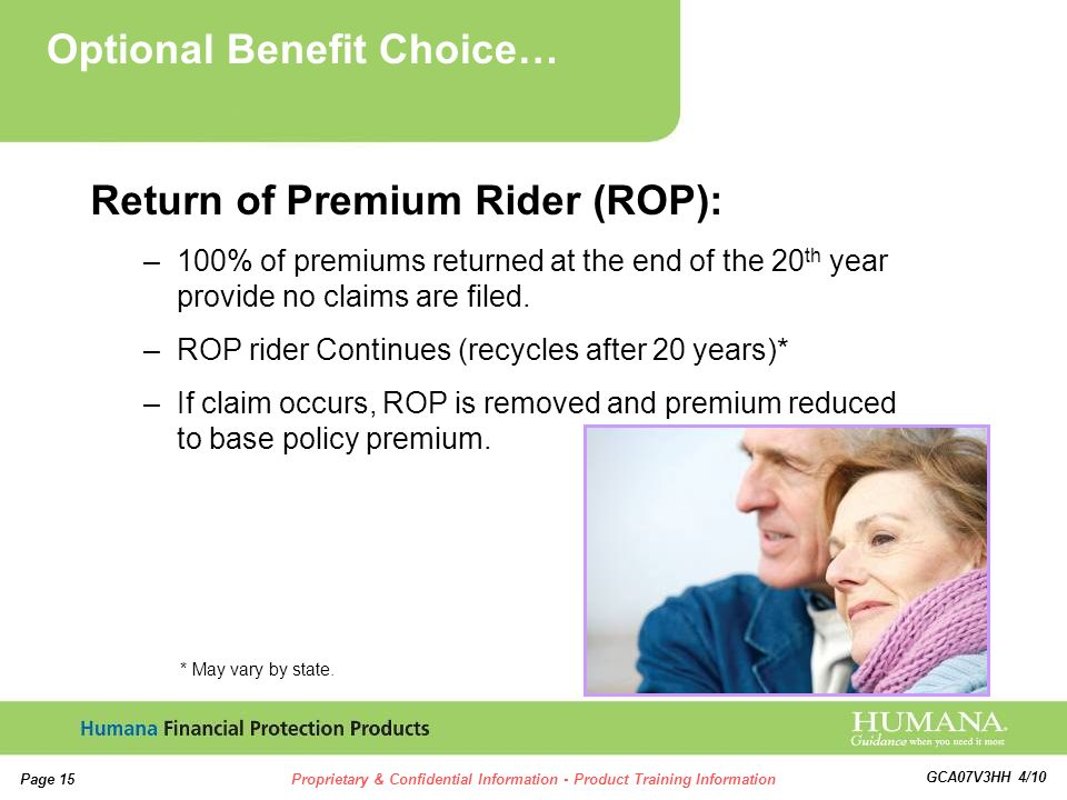 15 Page 15Proprietary & Confidential Information - Product Training Information GCA07V3HH 4/10 Return of Premium Rider (ROP): –100% of premiums returned at the end of the 20 th year provide no claims are filed.
