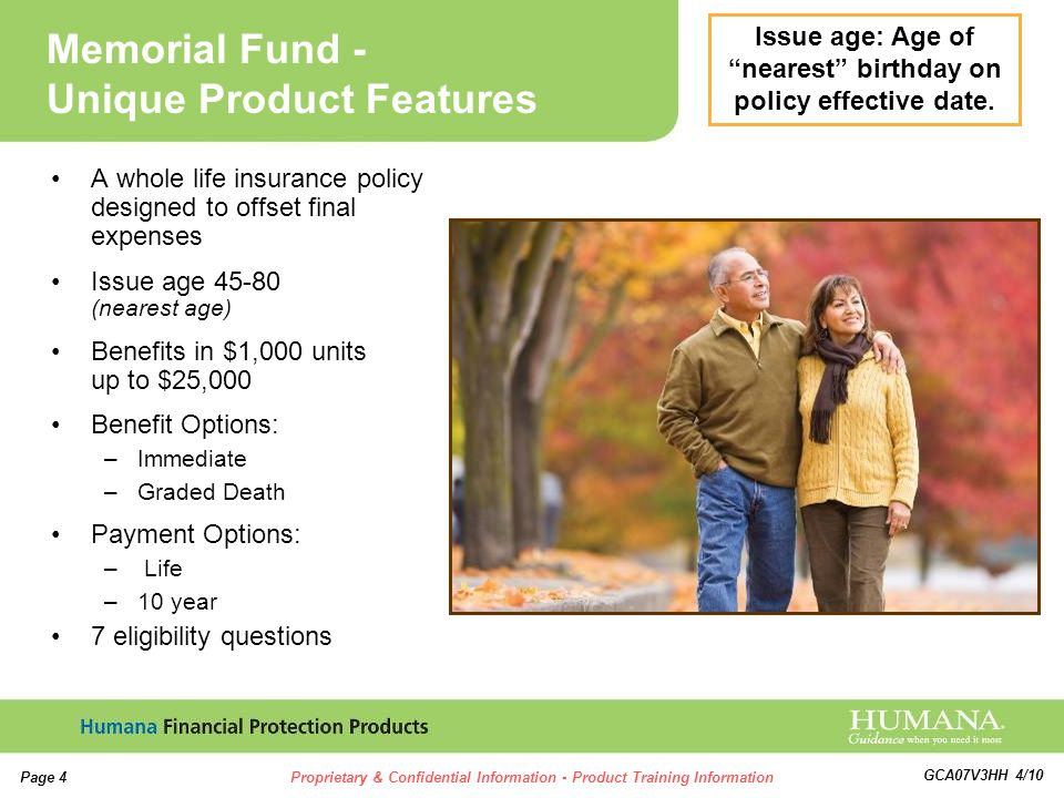 4 4 Page 4Proprietary & Confidential Information - Product Training Information GCA07V3HH 4/10 A whole life insurance policy designed to offset final expenses Issue age 45-80 (nearest age) Benefits in $1,000 units up to $25,000 Benefit Options: –Immediate –Graded Death Payment Options: – Life –10 year 7 eligibility questions Memorial Fund - Unique Product Features Issue age: Age of nearest birthday on policy effective date.