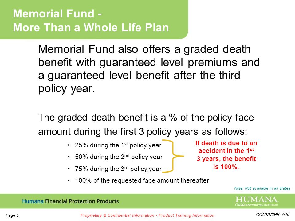 5 5 Page 5Proprietary & Confidential Information - Product Training Information GCA07V3HH 4/10 Memorial Fund also offers a graded death benefit with guaranteed level premiums and a guaranteed level benefit after the third policy year.
