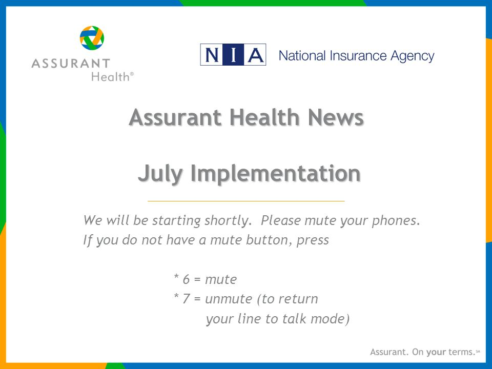 Assurant Health News July Implementation We will be starting shortly.