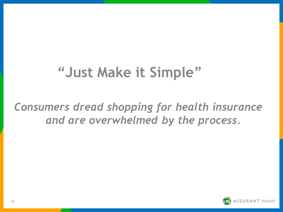 10 Just Make it Simple Consumers dread shopping for health insurance and are overwhelmed by the process.