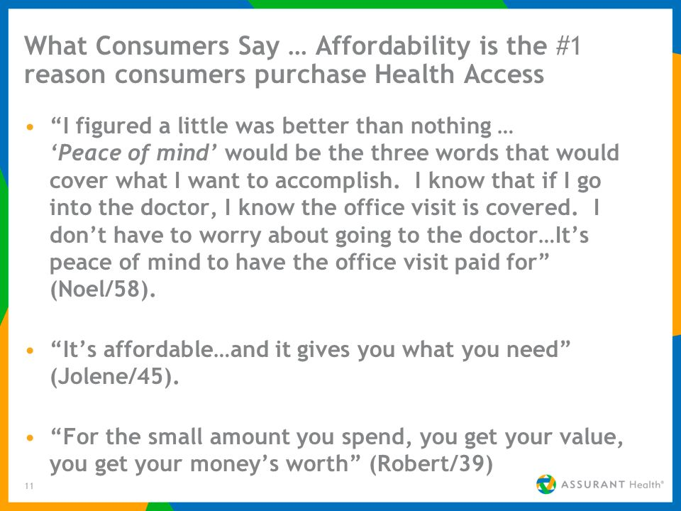 11 What Consumers Say … Affordability is the #1 reason consumers purchase Health Access I figured a little was better than nothing … Peace of mind wou