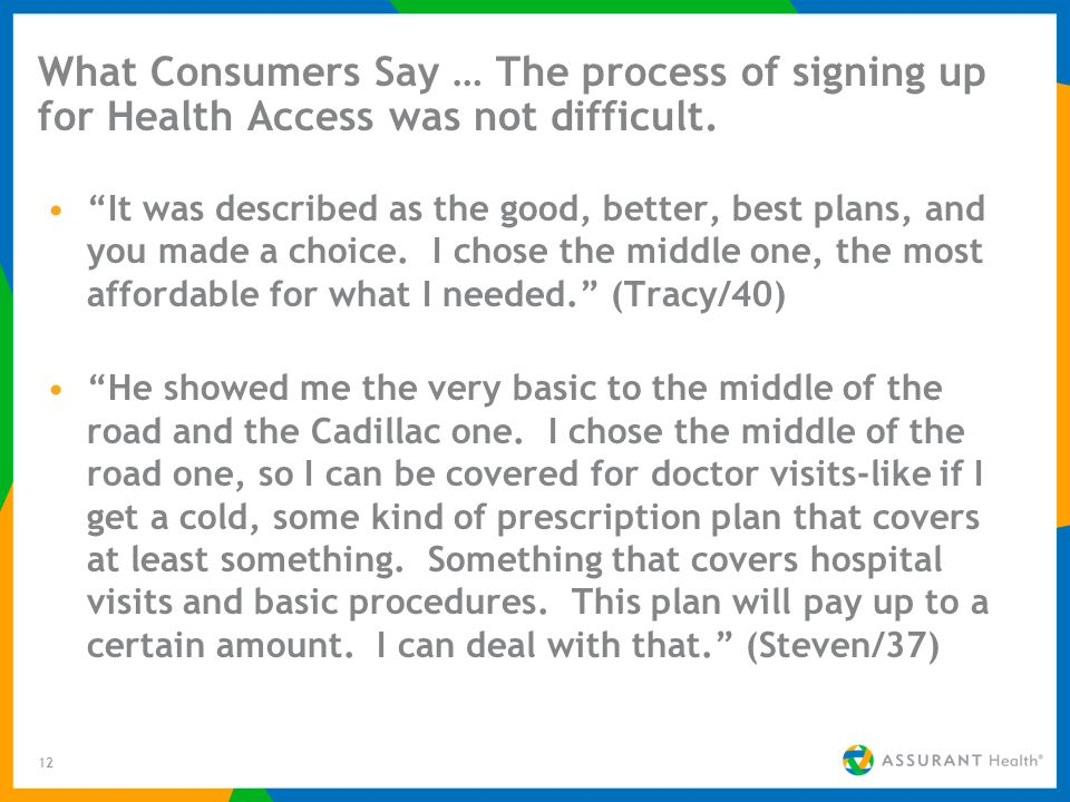 12 What Consumers Say … The process of signing up for Health Access was not difficult. It was described as the good, better, best plans, and you made