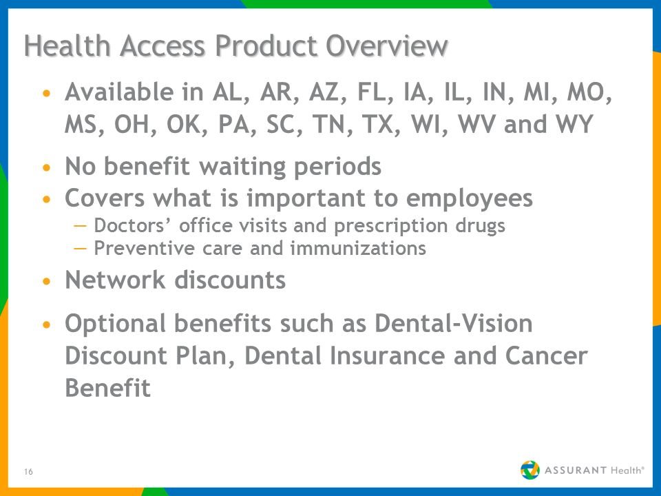 16 Health Access Product Overview Available in AL, AR, AZ, FL, IA, IL, IN, MI, MO, MS, OH, OK, PA, SC, TN, TX, WI, WV and WY No benefit waiting periods Covers what is important to employees Doctors office visits and prescription drugs Preventive care and immunizations Network discounts Optional benefits such as Dental-Vision Discount Plan, Dental Insurance and Cancer Benefit