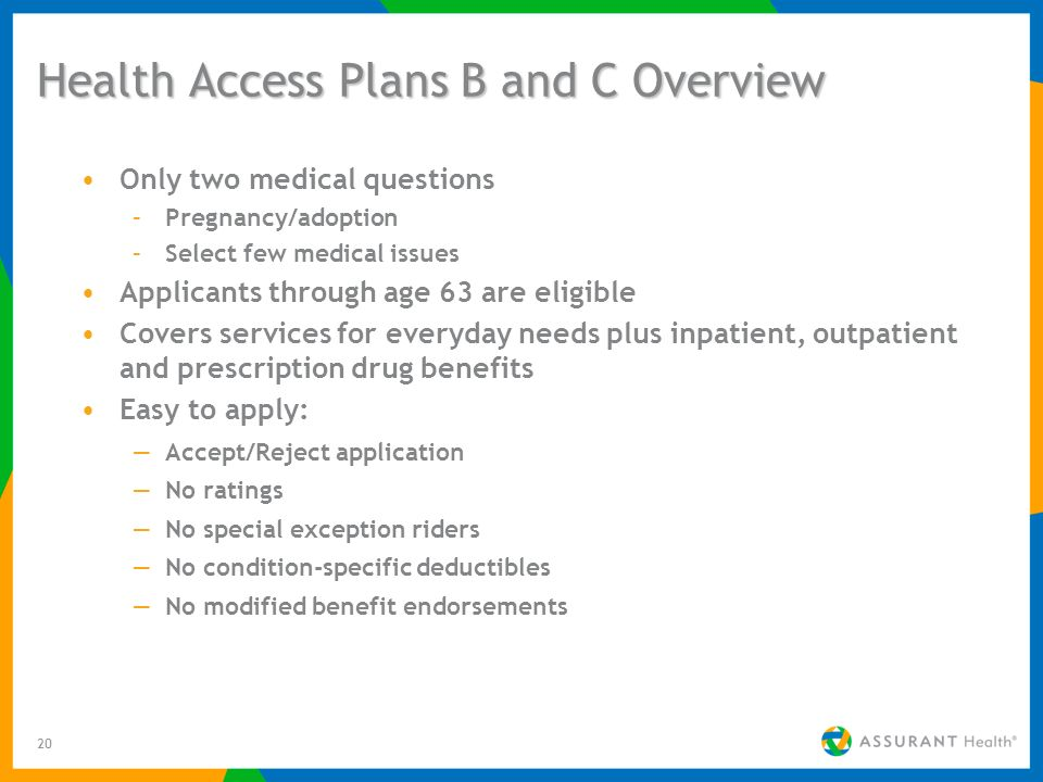 20 Health Access Plans B and C Overview Only two medical questions –Pregnancy/adoption –Select few medical issues Applicants through age 63 are eligible Covers services for everyday needs plus inpatient, outpatient and prescription drug benefits Easy to apply: Accept/Reject application No ratings No special exception riders No condition-specific deductibles No modified benefit endorsements