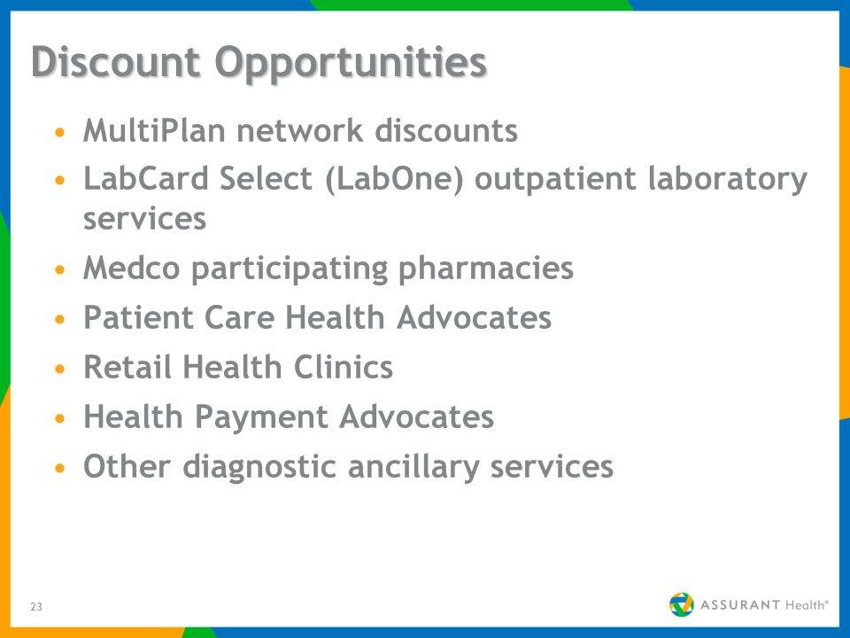 23 Discount Opportunities MultiPlan network discounts LabCard Select (LabOne) outpatient laboratory services Medco participating pharmacies Patient Care Health Advocates Retail Health Clinics Health Payment Advocates Other diagnostic ancillary services