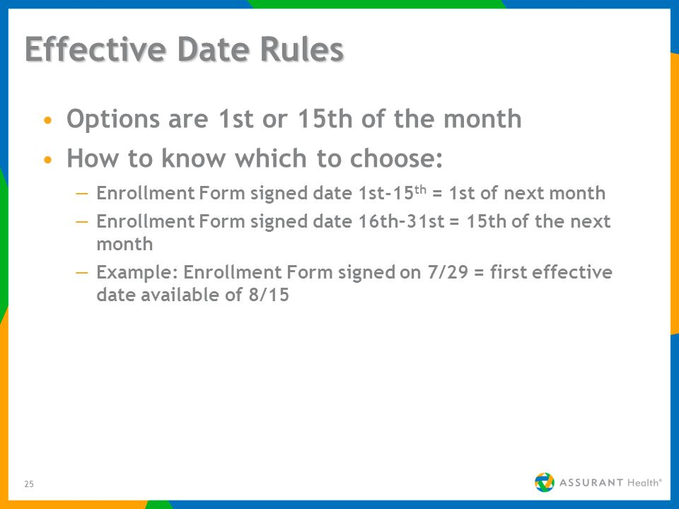 25 Effective Date Rules Options are 1st or 15th of the month How to know which to choose: Enrollment Form signed date 1st-15 th = 1st of next month Enrollment Form signed date 16th–31st = 15th of the next month Example: Enrollment Form signed on 7/29 = first effective date available of 8/15
