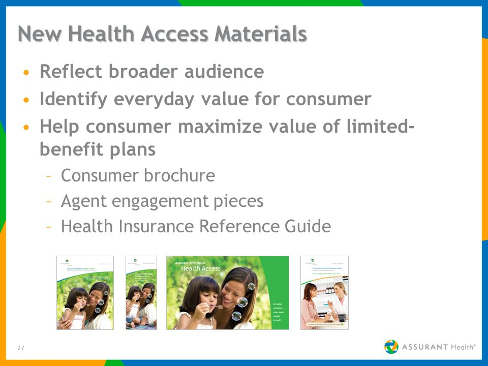 27 New Health Access Materials Reflect broader audience Identify everyday value for consumer Help consumer maximize value of limited- benefit plans –Consumer brochure –Agent engagement pieces –Health Insurance Reference Guide