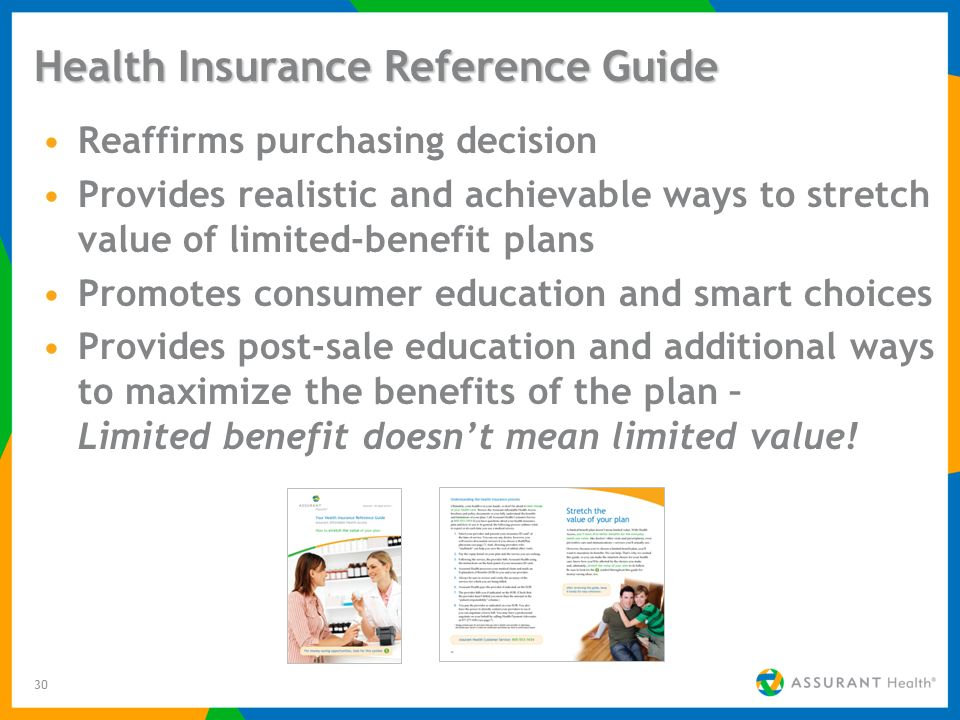 30 Health Insurance Reference Guide Reaffirms purchasing decision Provides realistic and achievable ways to stretch value of limited-benefit plans Promotes consumer education and smart choices Provides post-sale education and additional ways to maximize the benefits of the plan – Limited benefit doesnt mean limited value!