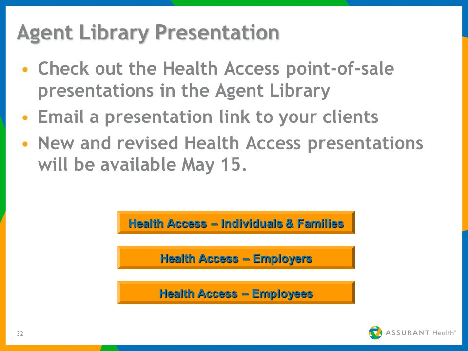 32 Agent Library Presentation Check out the Health Access point-of-sale presentations in the Agent Library  a presentation link to your clients New and revised Health Access presentations will be available May 15.